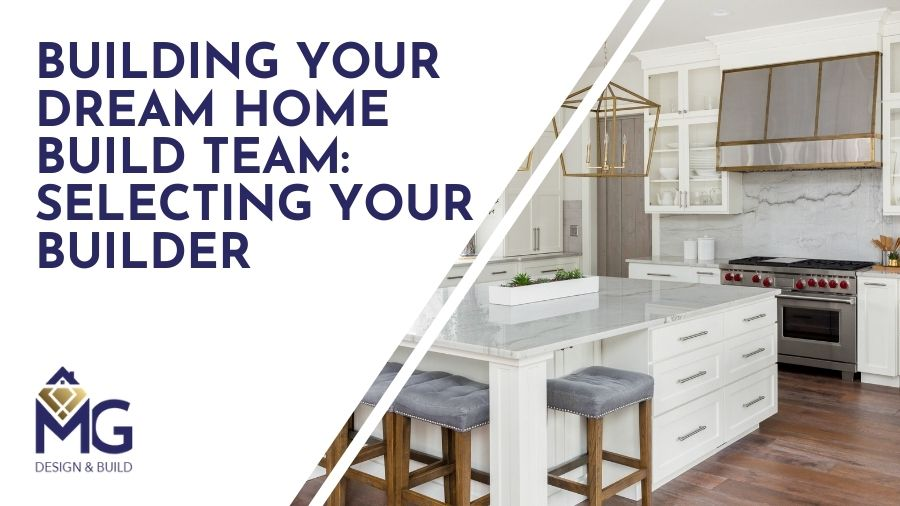 Building Your Dream Home Build Team: Selecting Your Builder
