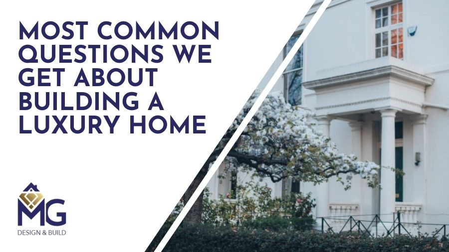 Most Common Questions We Get About Building a Luxury Home